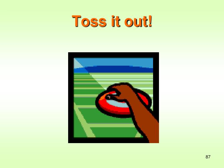 Toss it out!
