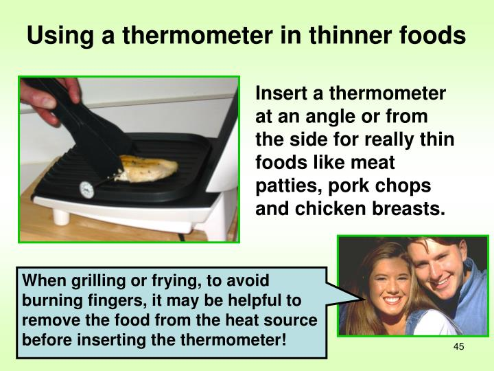 When grilling or frying, to avoid burning fingers, it may be helpful to remove the food from the heat source before inserting the thermometer!