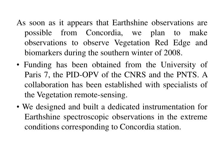 As soon as it appears that Earthshine observations are possible from Concordia, we plan to make observations to observe Vegetation Red Edge and biomarkers during the southern winter of 2008.