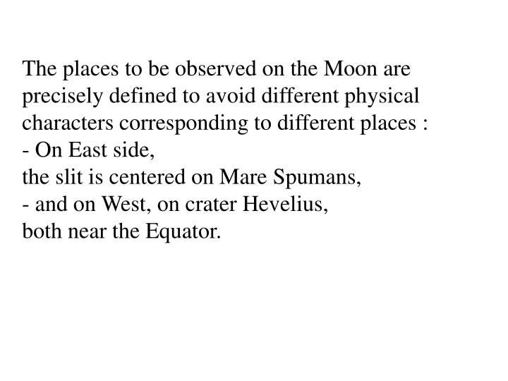 The places to be observed on the Moon are precisely defined to avoid different physical characters corresponding to different places :