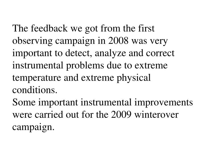 The feedback we got from the first observing campaign in 2008 was very important to detect, analyze and correct instrumental problems due to extreme temperature and extreme physical conditions.
