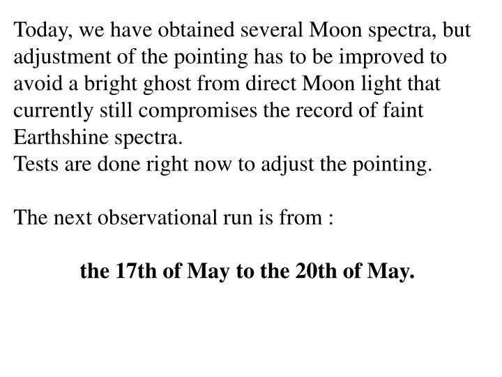 Today, we have obtained several Moon spectra, but adjustment of the pointing has to be improved to avoid a bright ghost from direct Moon light that currently still compromises the record of faint Earthshine spectra.