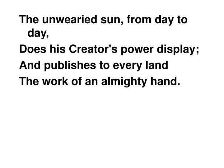 The unwearied sun, from day to day,