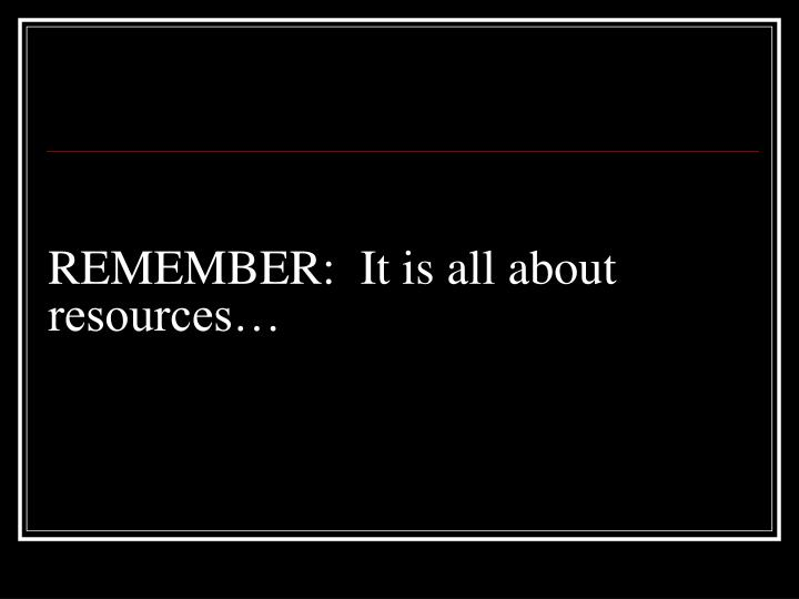 REMEMBER:  It is all about resources…