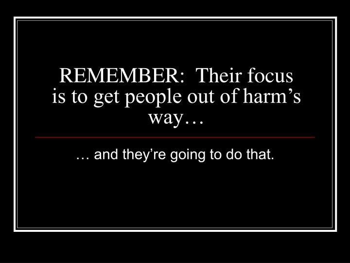 REMEMBER:  Their focus is to get people out of harm's way…
