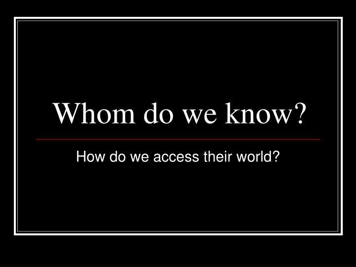 Whom do we know?