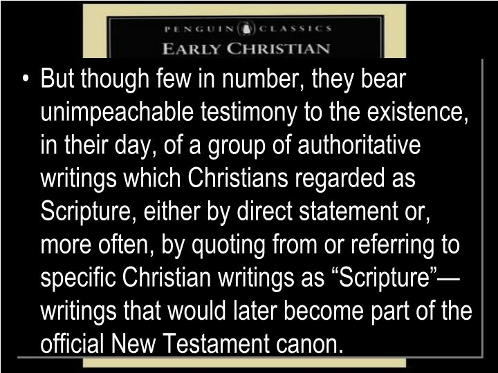 "But though few in number, they bear unimpeachable testimony to the existence, in their day, of a group of authoritative writings which Christians regarded as Scripture, either by direct statement or, more often, by quoting from or referring to specific Christian writings as ""Scripture""—writings that would later become part of the official New Testament canon."