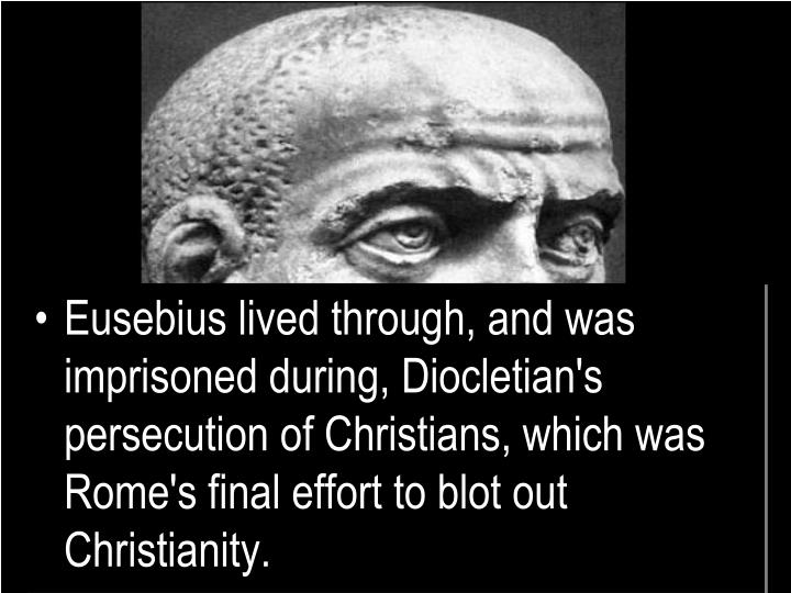 Eusebius lived through, and was imprisoned during, Diocletian's persecution of Christians, which was Rome's final effort to blot out Christianity.