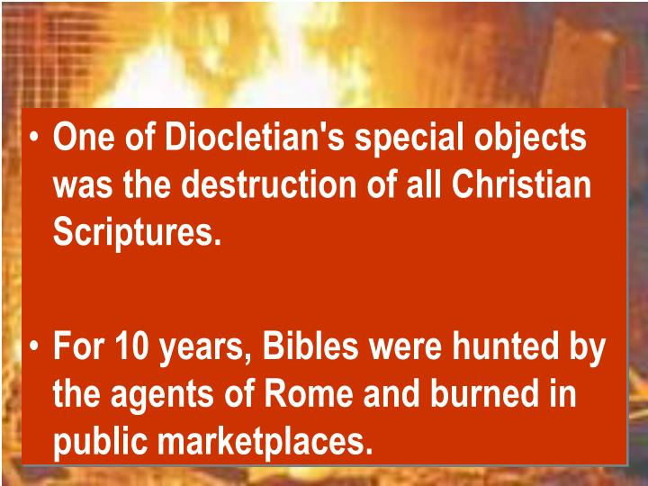 One of Diocletian's special objects was the destruction of all Christian Scriptures.