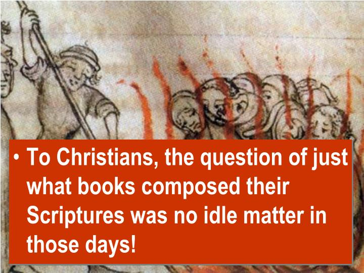 To Christians, the question of just what books composed their Scriptures was no idle matter in those days!