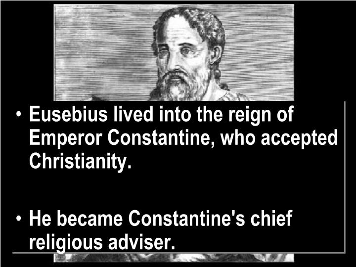 Eusebius lived into the reign of Emperor Constantine, who accepted Christianity.