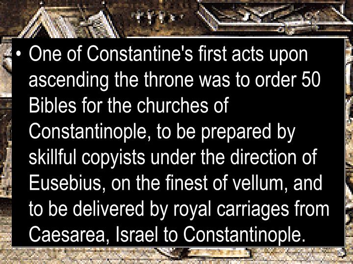 One of Constantine's first acts upon ascending the throne was to order 50 Bibles for the churches of Constantinople, to be prepared by skillful copyists under the direction of Eusebius, on the finest of vellum, and to be delivered by royal carriages from Caesarea, Israel to Constantinople.