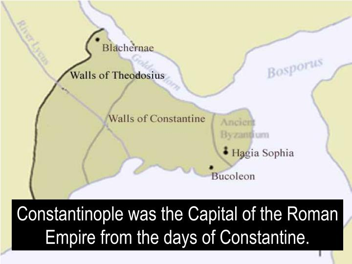 Constantinople was the Capital of the Roman Empire from the days of Constantine.