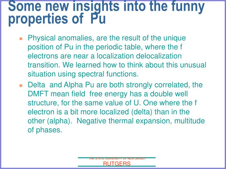 Physical anomalies, are the result of the unique position of Pu in the periodic table, where the f electrons are near a localization delocalization transition. We learned how to think about this unusual situation using spectral functions.