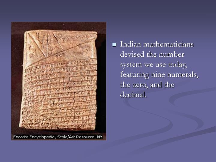 Indian mathematicians devised the number system we use today, featuring nine numerals, the zero, and the decimal.