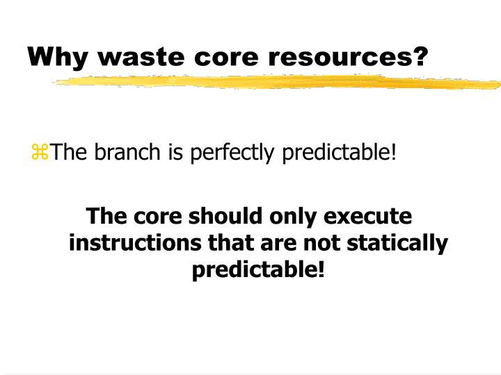 Why waste core resources?