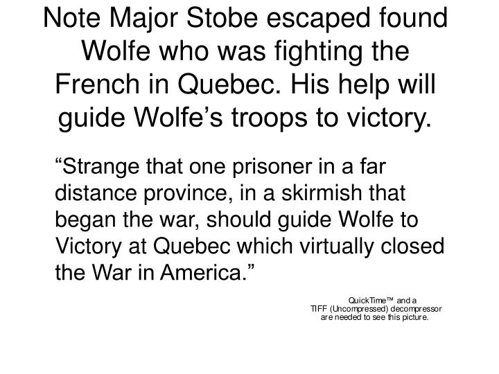 Note Major Stobe escaped found Wolfe who was fighting the French in Quebec. His help will guide Wolfe's troops to victory.