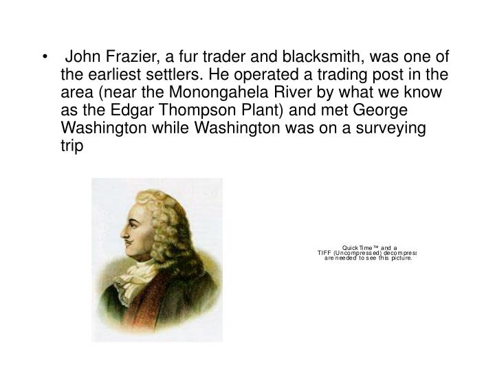 John Frazier, a fur trader and blacksmith, was one of the earliest settlers. He operated a trading ...