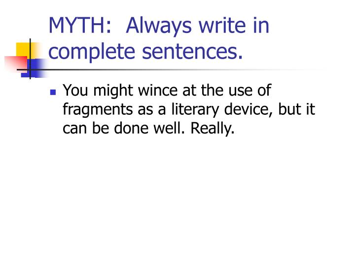 MYTH:  Always write in complete sentences.