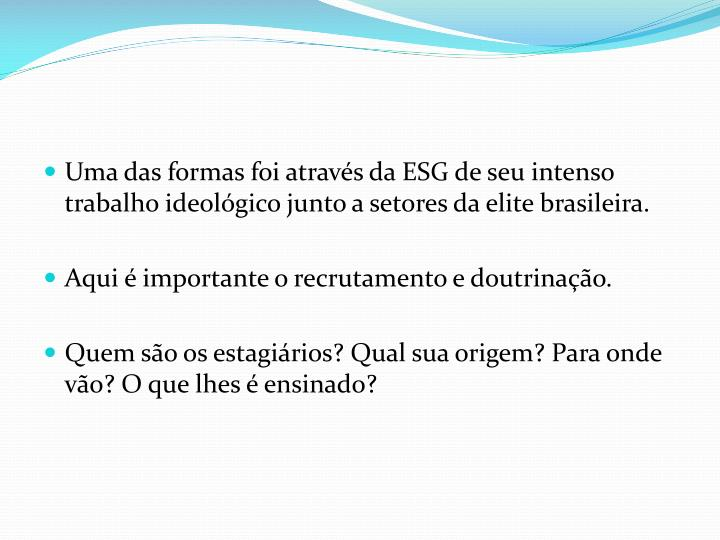 Uma das formas foi através da ESG de seu intenso trabalho ideológico junto a setores da elite brasileira.