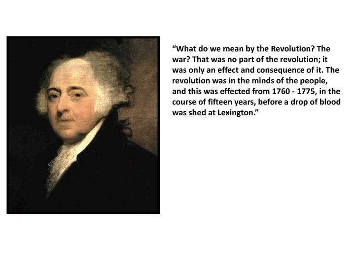 """What do we mean by the Revolution? The war? That was no part of the revolution; it was only an effect and consequence of it. The revolution was in the minds of the people, and this was effected from 1760 - 1775, in the course of fifteen years, before a drop of blood was shed at Lexington."""