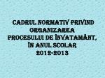 c adrul normativ privind organizarea procesului de nv ata m nt n anul s colar 201 2 201 3