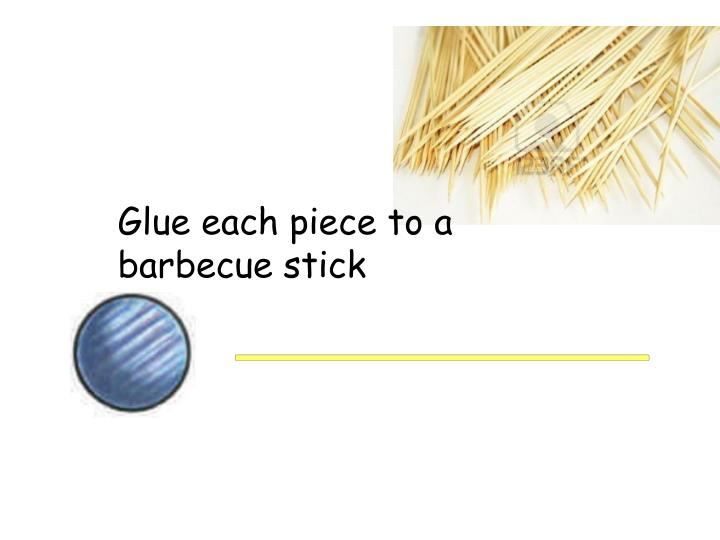 Glue each piece to a barbecue stick