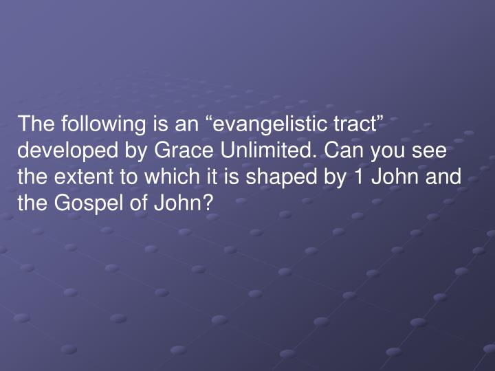 "The following is an ""evangelistic tract"" developed by Grace Unlimited. Can you see the extent to which it is shaped by 1 John and the Gospel of John?"