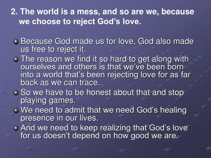 2. The world is a mess, and so are we, because we choose to reject God's love.