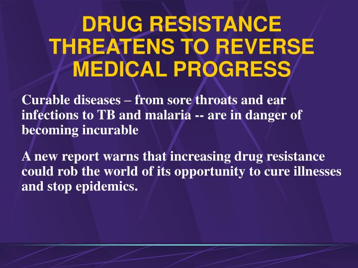 DRUG RESISTANCE THREATENS TO REVERSE MEDICAL PROGRESS