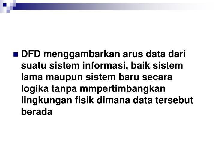 DFD menggambarkan arus data dari suatu sistem informasi, baik sistem lama maupun sistem baru secara