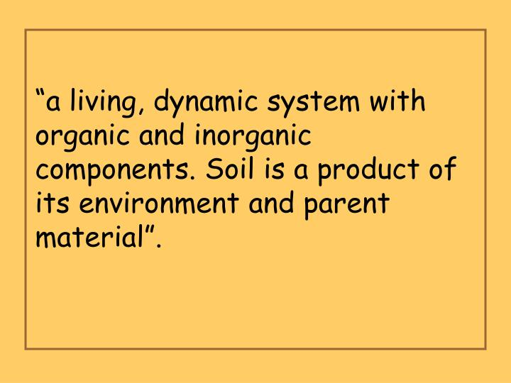 """a living, dynamic system with organic and inorganic components. Soil is a product of its environment and parent material""."