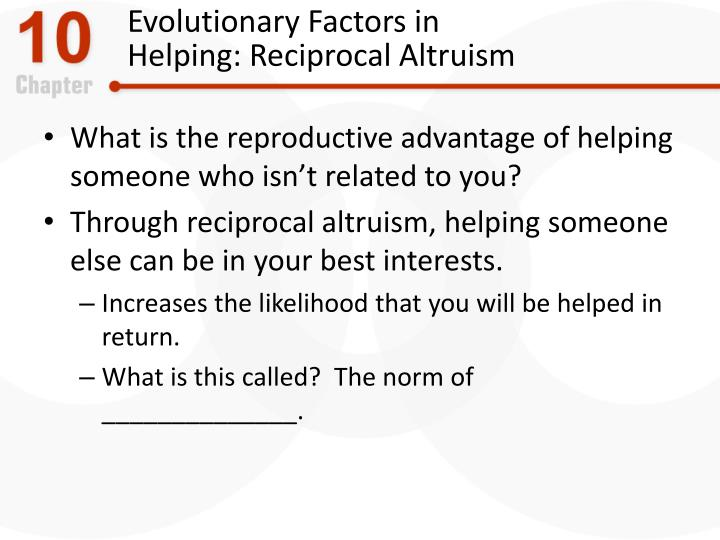 Evolutionary factors in helping reciprocal altruism