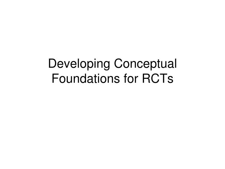 Developing Conceptual Foundations for RCTs