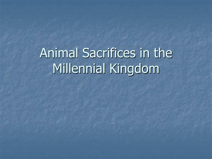 Animal sacrifices in the millennial kingdom