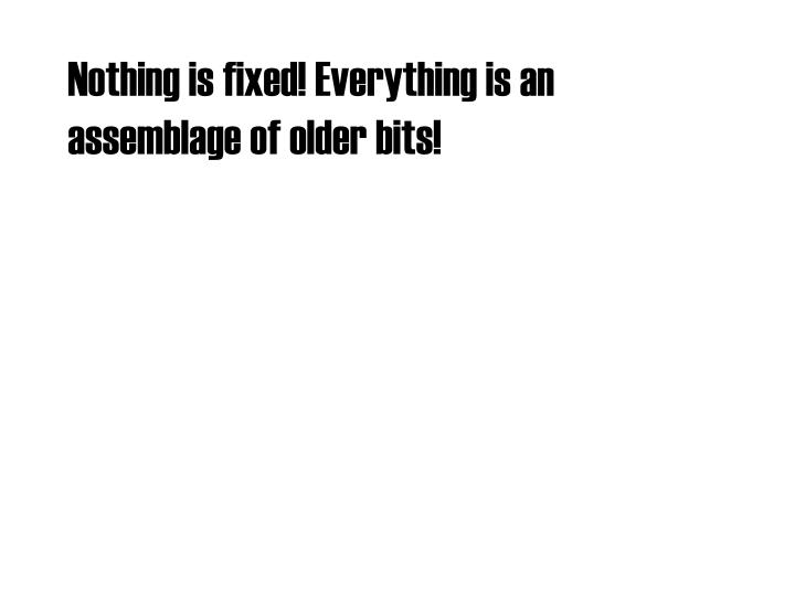 Nothing is fixed! Everything is an assemblage of older bits!