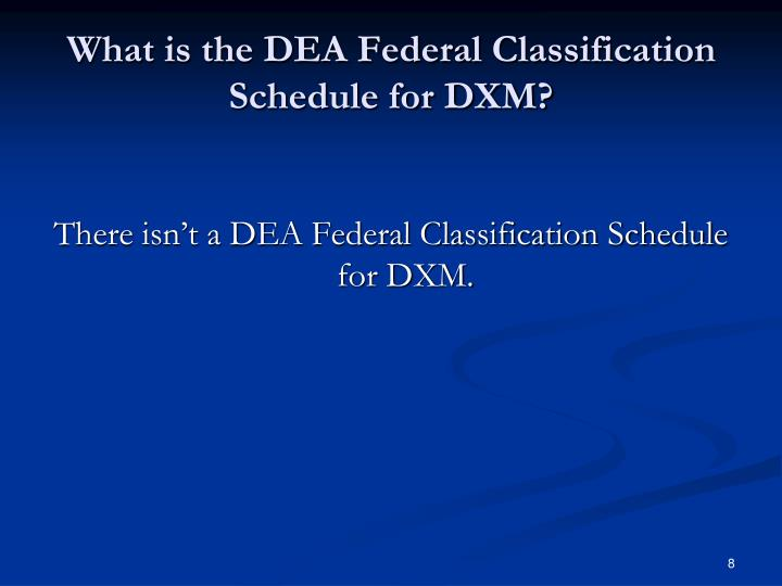 What is the DEA Federal Classification Schedule for DXM?