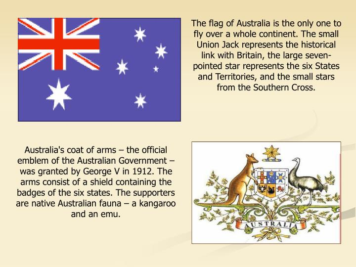 The flag of Australia is the only one to fly over a whole continent. The small Union Jack represents the historical link with Britain, the large seven-pointed star represents the six States and Territories, and the small stars from the Southern Cross.