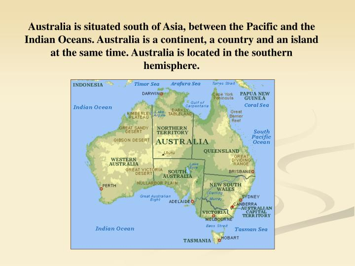 Australia is situated south of Asia, between the Pacific and the Indian Oceans. Australia is a continent, a country and an island at the same time. Australia is located in the southern hemisphere.