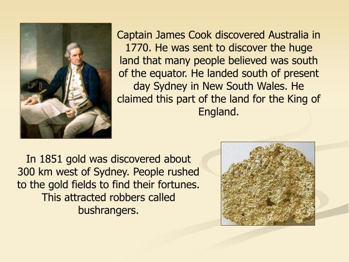 Captain James Cook discovered Australia in 1770. He was sent to discover the huge land that many people believed was south of the equator. He landed south of present day Sydney in New South Wales. He claimed this part of the land for the King of England.