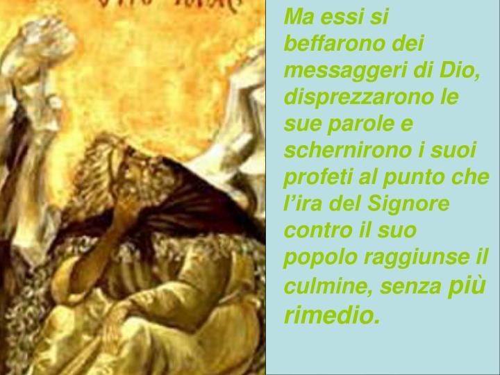 Ma essi si beffarono dei messaggeri di Dio, disprezzarono le sue parole e schernirono i suoi profeti al punto che l'ira del Signore contro il suo popolo raggiunse il culmine, senza