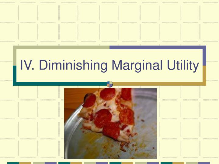 IV. Diminishing Marginal Utility