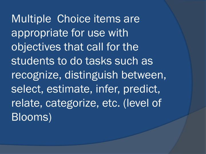 Multiple  Choice items are appropriate for use with objectives that call for the students to do tasks such as recognize, distinguish between, select, estimate, infer, predict, relate, categorize, etc. (level of Blooms)