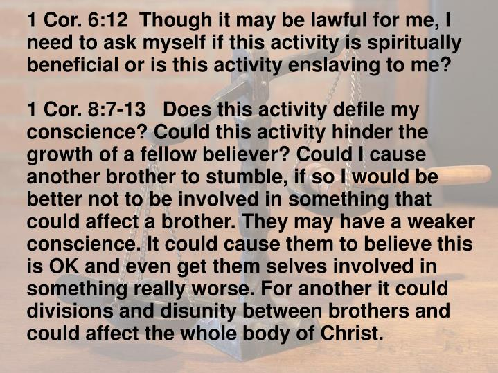 1 Cor. 6:12  Though it may be lawful for me, I need to ask myself if this activity is spiritually beneficial or is this activity enslaving to me?