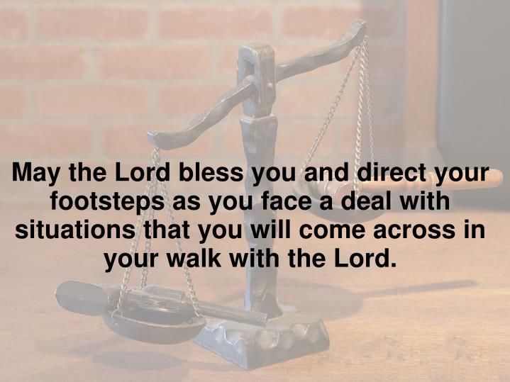 May the Lord bless you and direct your footsteps as you face a deal with situations that you will come across in your walk with the Lord.