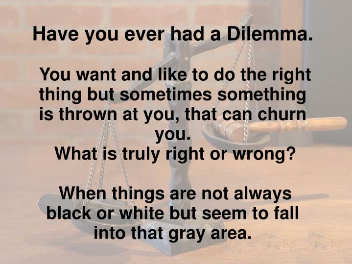 Have you ever had a Dilemma.
