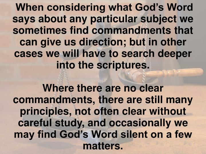 When considering what God's Word says about any particular subject we sometimes find commandments that can give us direction; but in other cases we will have to search deeper into the scriptures.