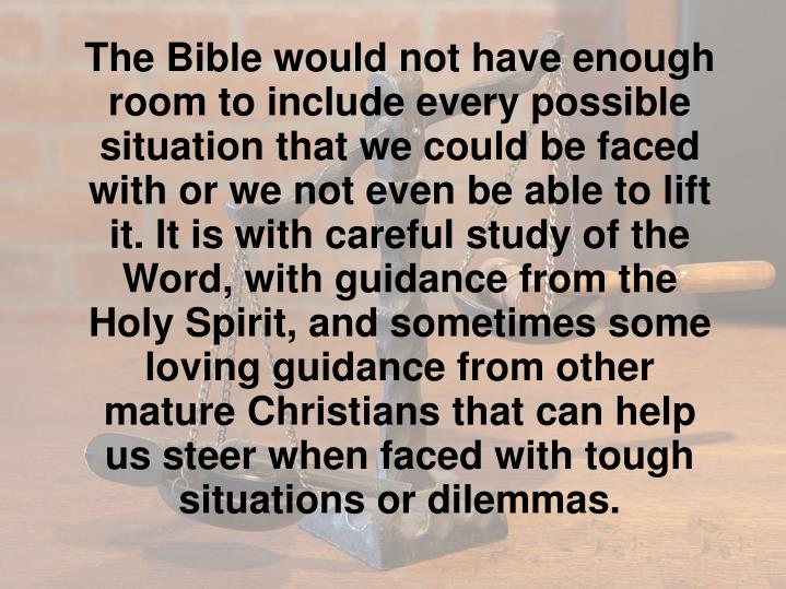 The Bible would not have enough room to include every possible situation that we could be faced with or we not even be able to lift it. It is with careful study of the Word, with guidance from the Holy Spirit, and sometimes some loving guidance from other mature Christians that can help us steer when faced with tough situations or dilemmas.