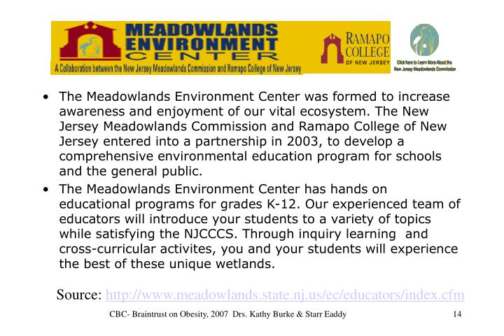 The Meadowlands Environment Center was formed to increase awareness and enjoyment of our vital ecosystem. The New Jersey Meadowlands Commission and Ramapo College of New Jersey entered into a partnership in 2003, to develop a comprehensive environmental education program for schools and the general public.