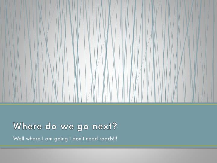 Where do we go next?